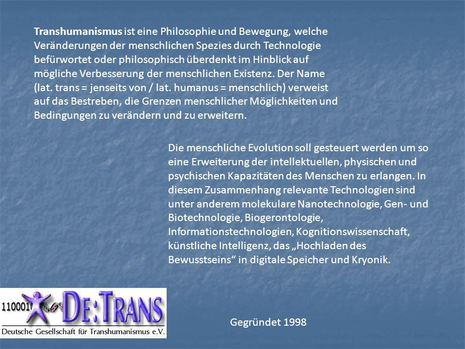 Transhumanismus ist eine Philosophie und Bewegung, welche Veränderungen der menschlichen Spezies durch Technologie befürwortet oder philosophisch überdenkt im Hinblick auf mögliche Verbesserung der menschlichen Existenz. Der Name (lat. trans = jenseits von / lat. humanus = menschlich) verweist auf das Bestreben, die Grenzen menschlicher Möglichkeiten und Bedingungen zu verändern und zu erweitern.