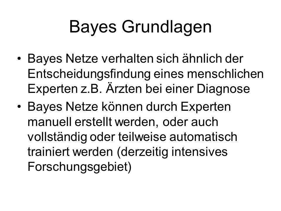 Bayes Grundlagen Bayes Netze verhalten sich ähnlich der Entscheidungsfindung eines menschlichen Experten z.B. Ärzten bei einer Diagnose.