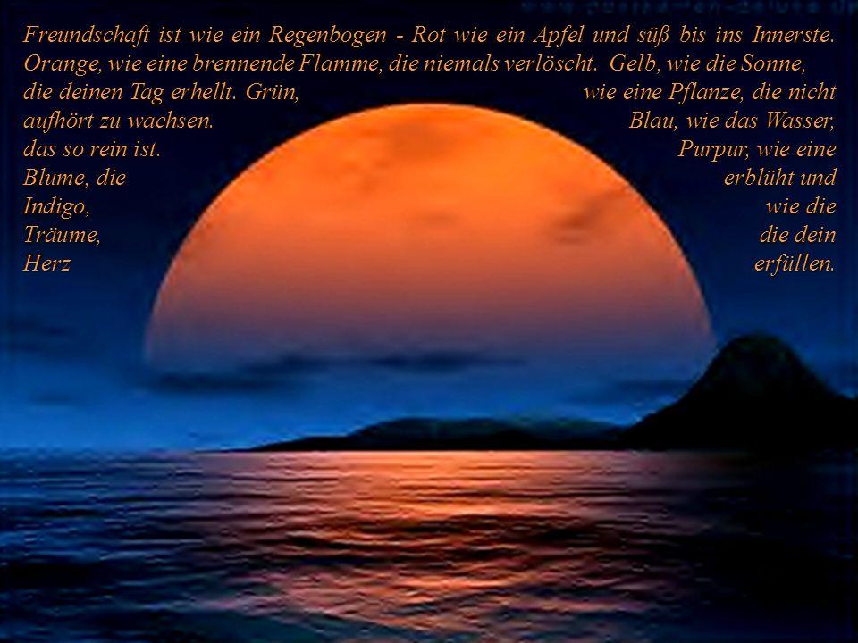 Freundschaft ist wie ein Regenbogen - Rot wie ein Apfel und süß bis ins Innerste. Orange, wie eine brennende Flamme, die niemals verlöscht. Gelb, wie die Sonne,