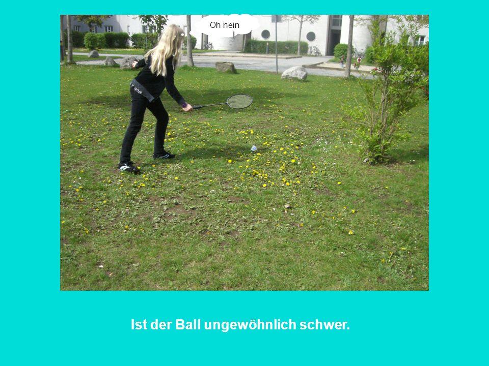 Ist der Ball ungewöhnlich schwer.