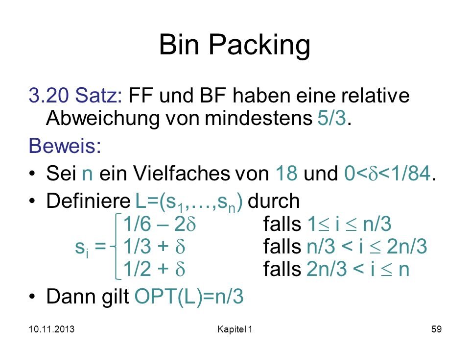 Bin Packing 3.20 Satz: FF und BF haben eine relative Abweichung von mindestens 5/3. Beweis: Sei n ein Vielfaches von 18 und 0<d<1/84.