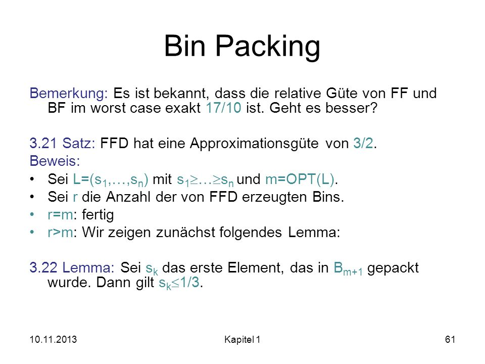 Bin Packing Bemerkung: Es ist bekannt, dass die relative Güte von FF und BF im worst case exakt 17/10 ist. Geht es besser