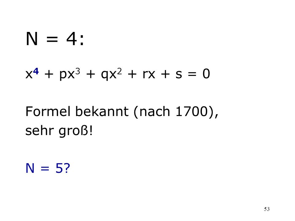 N = 4: x4 + px3 + qx2 + rx + s = 0 Formel bekannt (nach 1700),