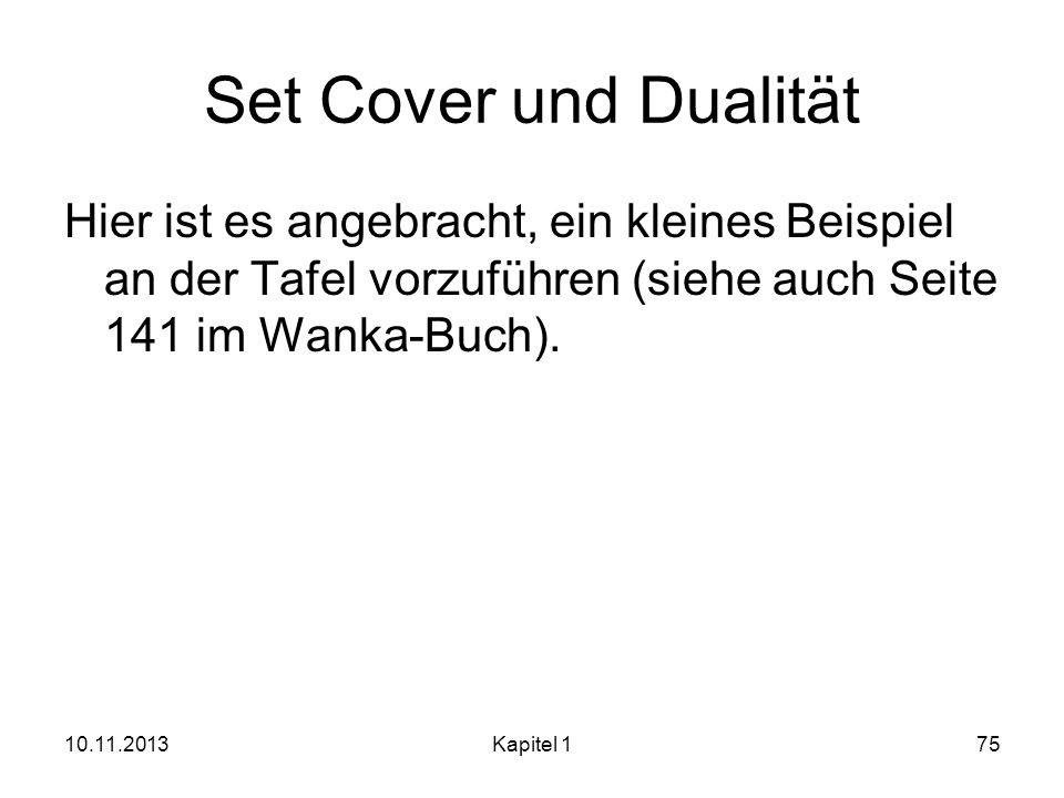 Set Cover und DualitätHier ist es angebracht, ein kleines Beispiel an der Tafel vorzuführen (siehe auch Seite 141 im Wanka-Buch).