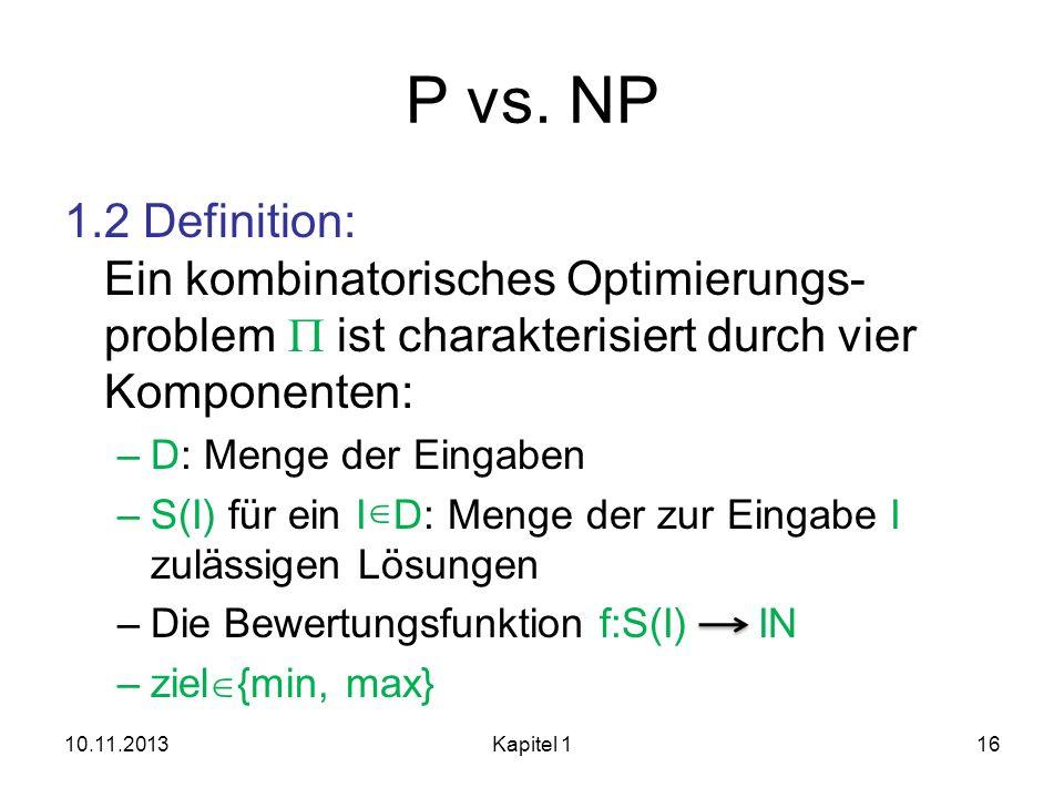 P vs. NP 1.2 Definition: Ein kombinatorisches Optimierungs-problem P ist charakterisiert durch vier Komponenten: