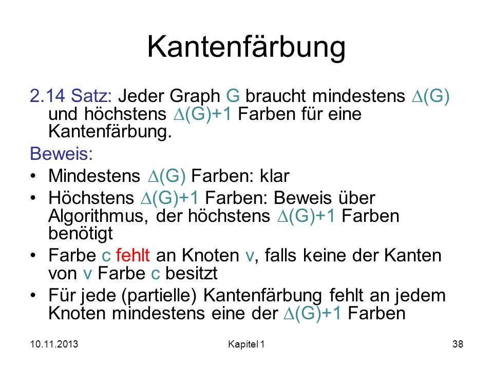 Kantenfärbung 2.14 Satz: Jeder Graph G braucht mindestens D(G) und höchstens D(G)+1 Farben für eine Kantenfärbung.