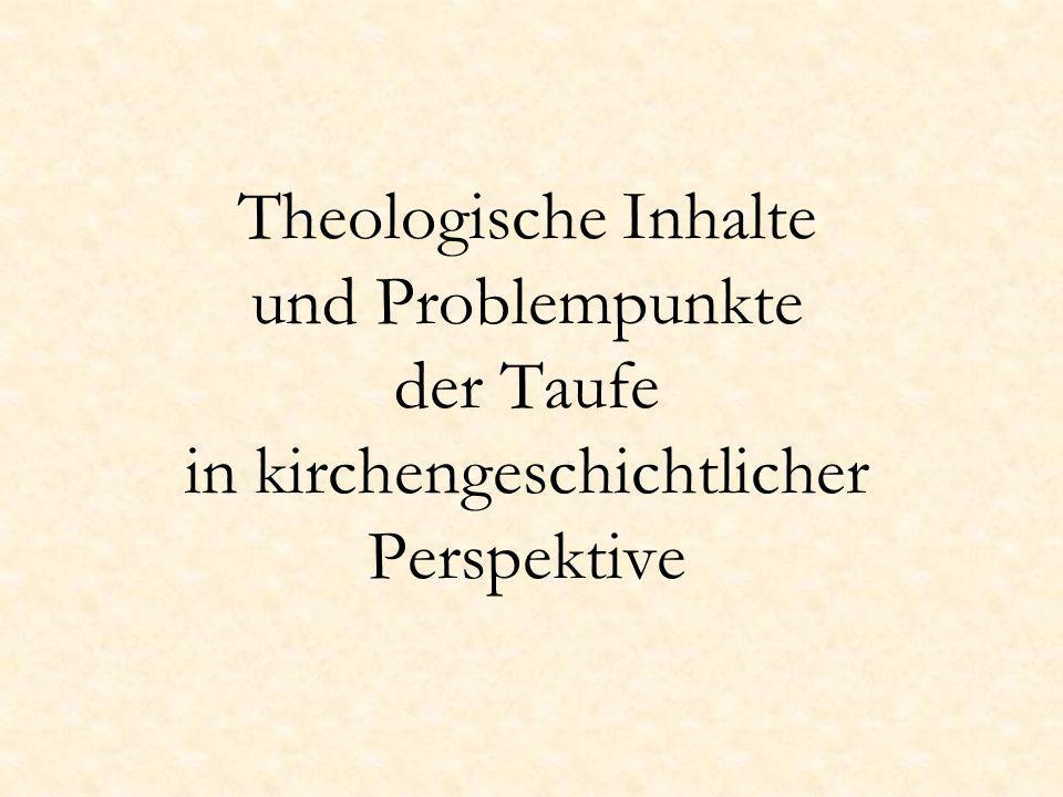 Theologische Inhalte und Problempunkte der Taufe in kirchengeschichtlicher Perspektive