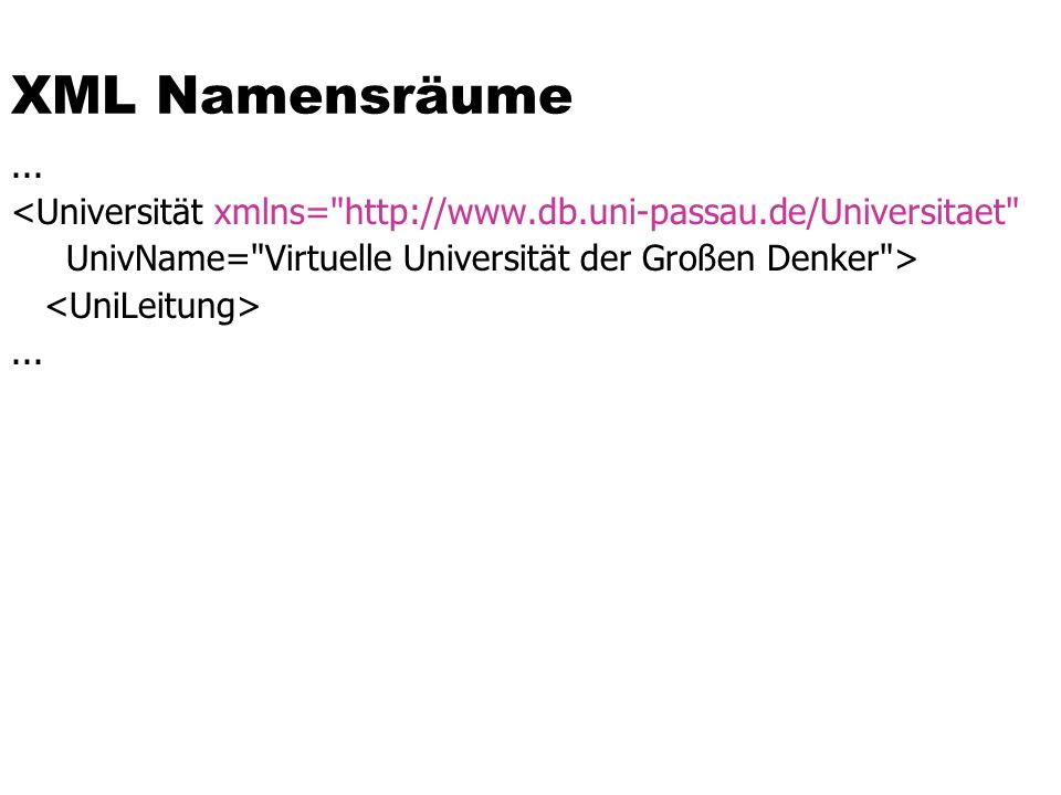 XML Namensräume ... <Universität xmlns= http://www.db.uni-passau.de/Universitaet UnivName= Virtuelle Universität der Großen Denker >