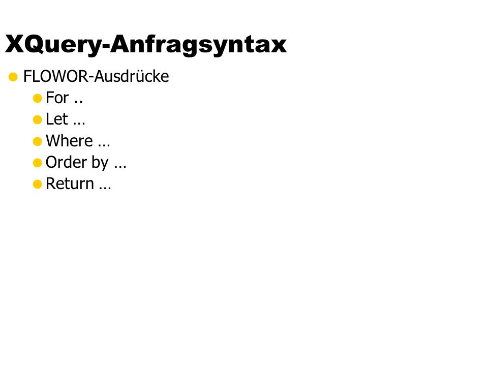XQuery-Anfragsyntax FLOWOR-Ausdrücke For .. Let … Where … Order by …