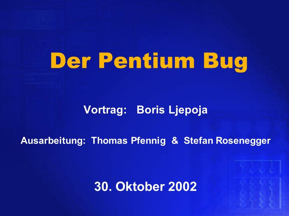 Der Pentium Bug Vortrag: Boris Ljepoja 30. Oktober 2002