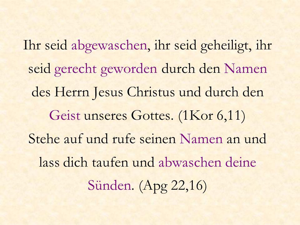 Ihr seid abgewaschen, ihr seid geheiligt, ihr seid gerecht geworden durch den Namen des Herrn Jesus Christus und durch den Geist unseres Gottes.