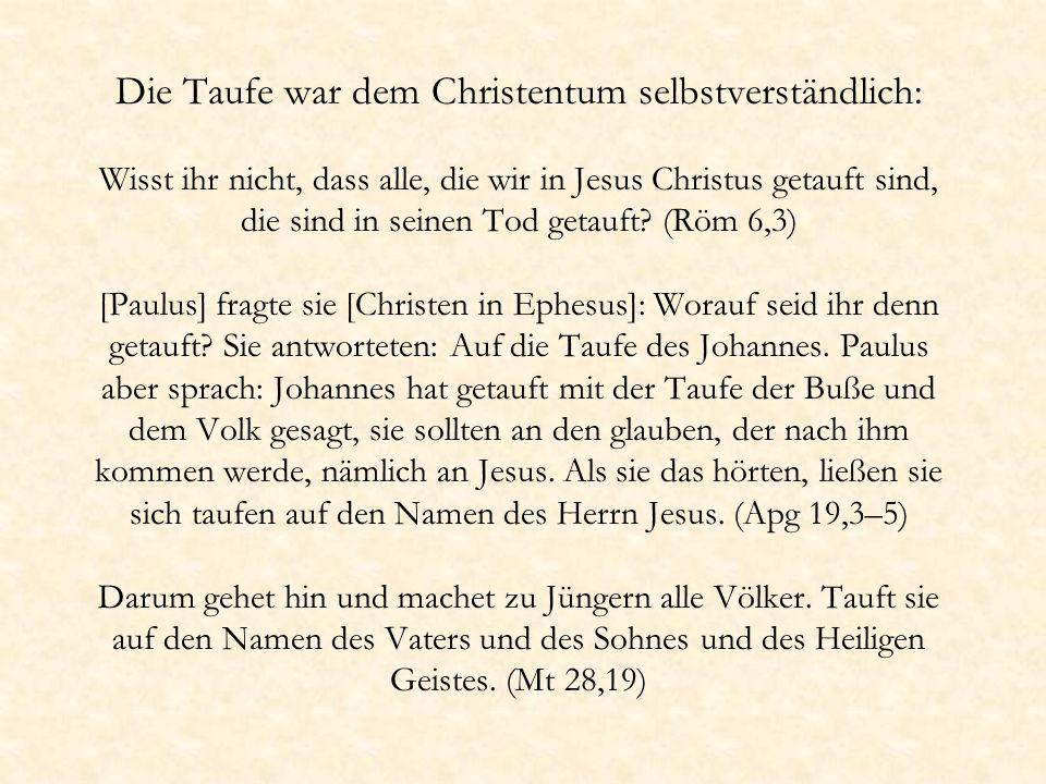 Die Taufe war dem Christentum selbstverständlich: Wisst ihr nicht, dass alle, die wir in Jesus Christus getauft sind, die sind in seinen Tod getauft.