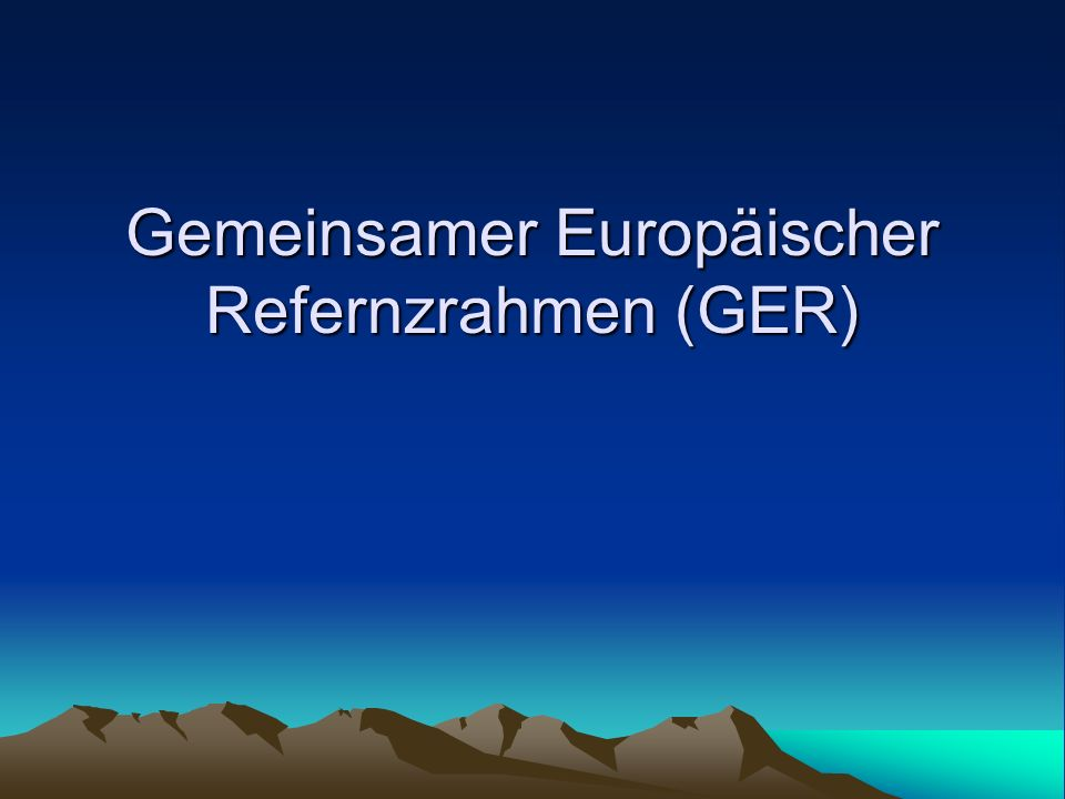 Gemeinsamer Europäischer Refernzrahmen (GER)