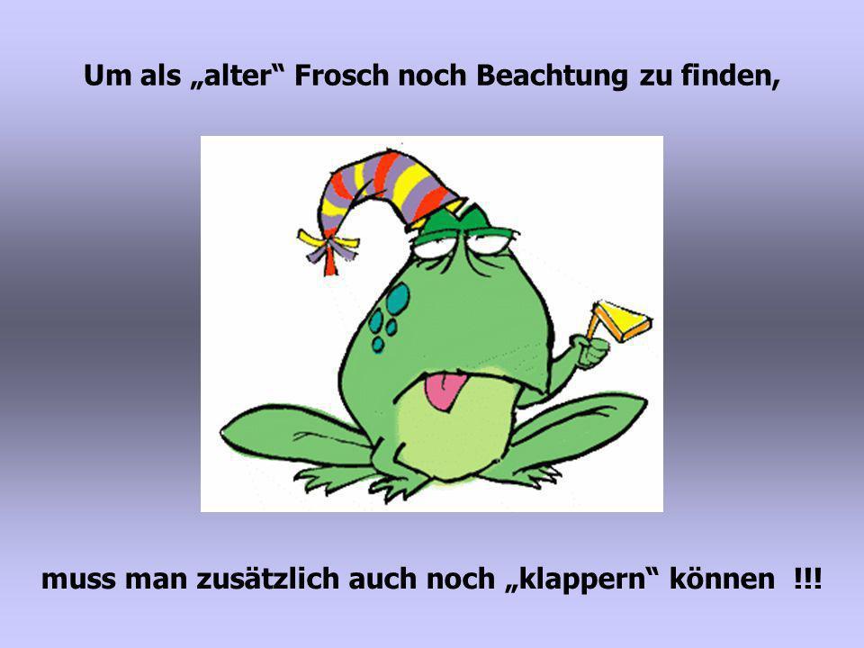 """Um als """"alter Frosch noch Beachtung zu finden,"""