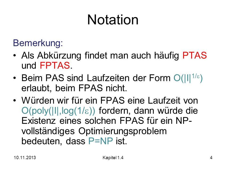 Notation Bemerkung: Als Abkürzung findet man auch häufig PTAS und FPTAS. Beim PAS sind Laufzeiten der Form O(|I|1/) erlaubt, beim FPAS nicht.