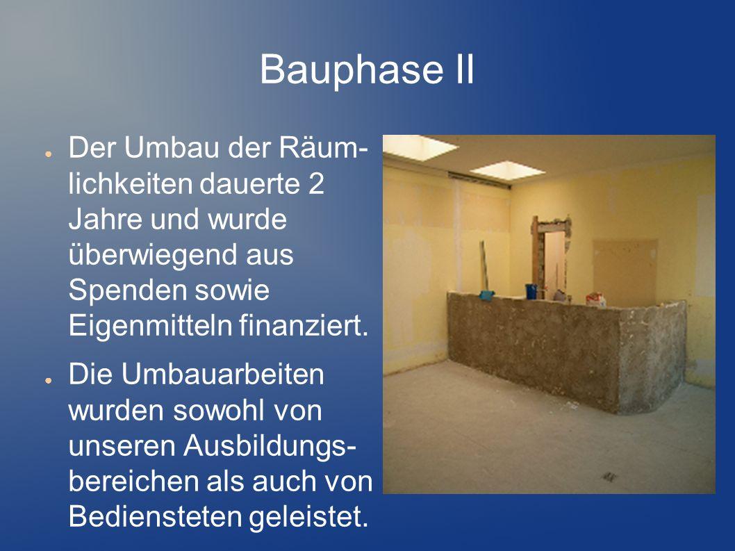 Bauphase II Der Umbau der Räum- lichkeiten dauerte 2 Jahre und wurde überwiegend aus Spenden sowie Eigenmitteln finanziert.
