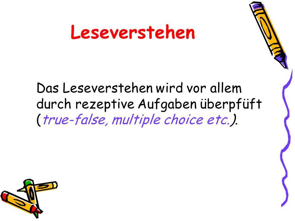 LeseverstehenDas Leseverstehen wird vor allem durch rezeptive Aufgaben überpfüft (true-false, multiple choice etc.).