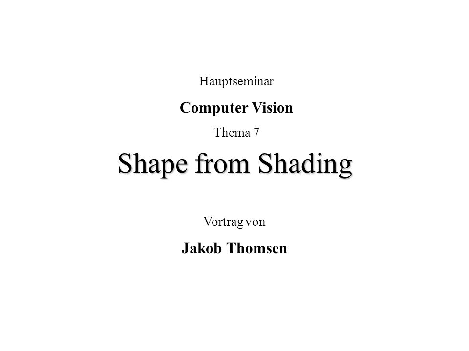Shape from Shading Computer Vision Jakob Thomsen Hauptseminar Thema 7