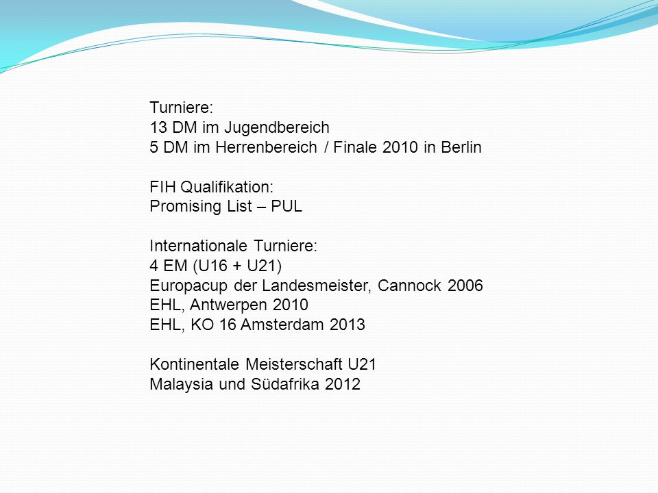 Turniere: 13 DM im Jugendbereich. 5 DM im Herrenbereich / Finale 2010 in Berlin. FIH Qualifikation: