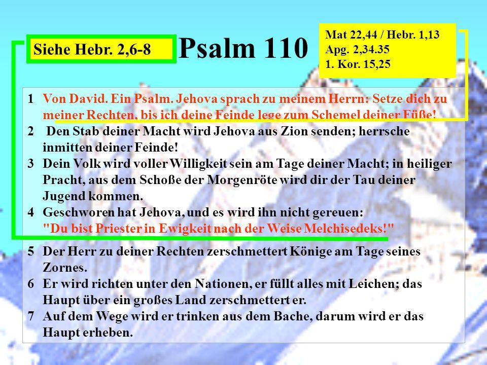 Psalm 110 Mat 22,44 / Hebr. 1,13. Apg. 2,34.35. 1. Kor. 15,25. Siehe Hebr. 2,6-8.
