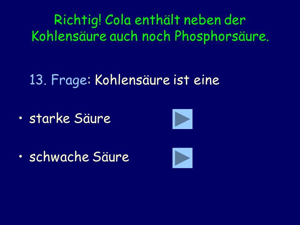 Richtig! Cola enthält neben der Kohlensäure auch noch Phosphorsäure.