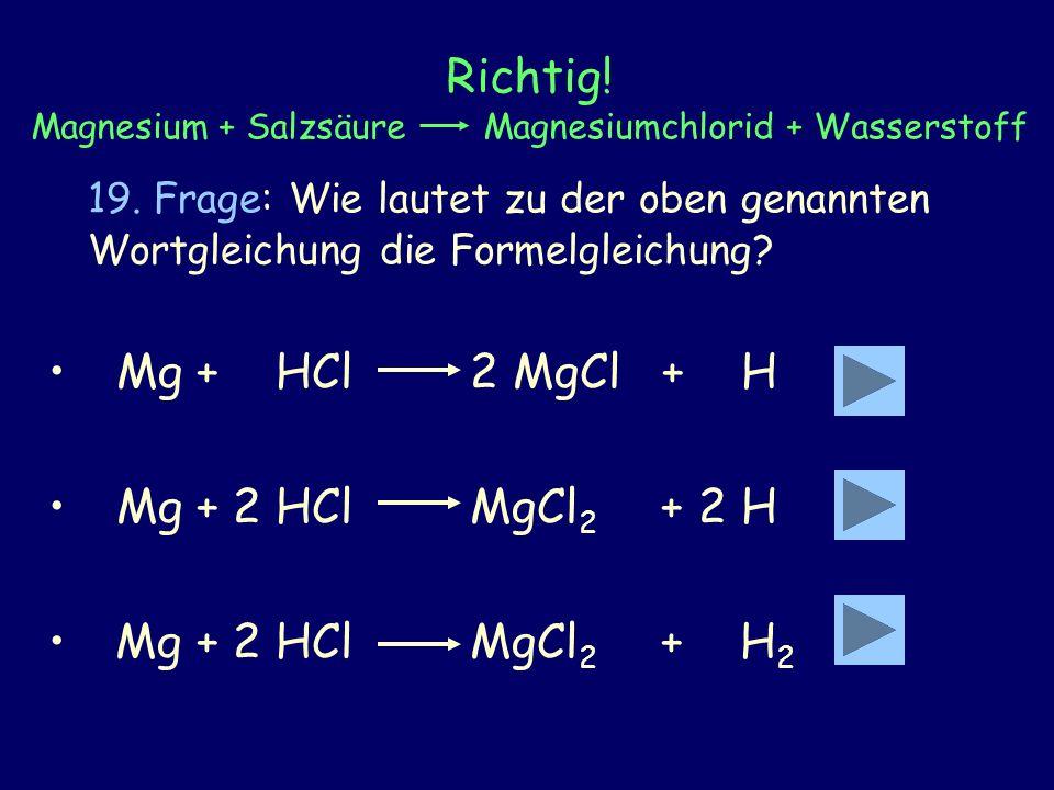 Richtig! Magnesium + Salzsäure Magnesiumchlorid + Wasserstoff