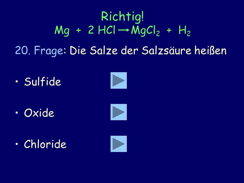 Richtig. Mg + 2 HCl MgCl2 + H2 20. Frage: Die Salze der Salzsäure heißen.