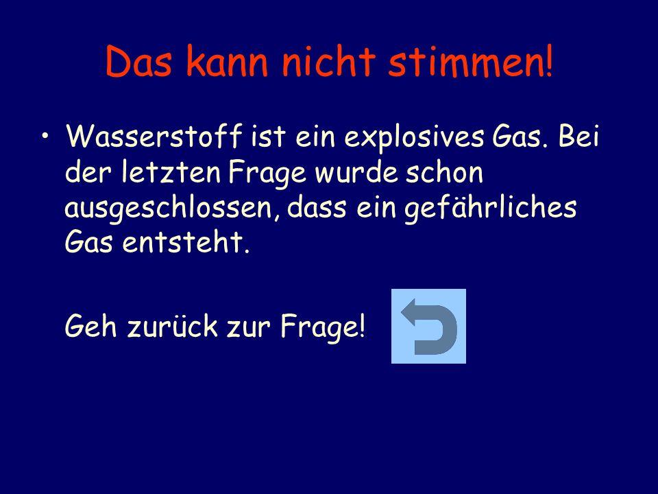 Das kann nicht stimmen! Wasserstoff ist ein explosives Gas. Bei der letzten Frage wurde schon ausgeschlossen, dass ein gefährliches Gas entsteht.