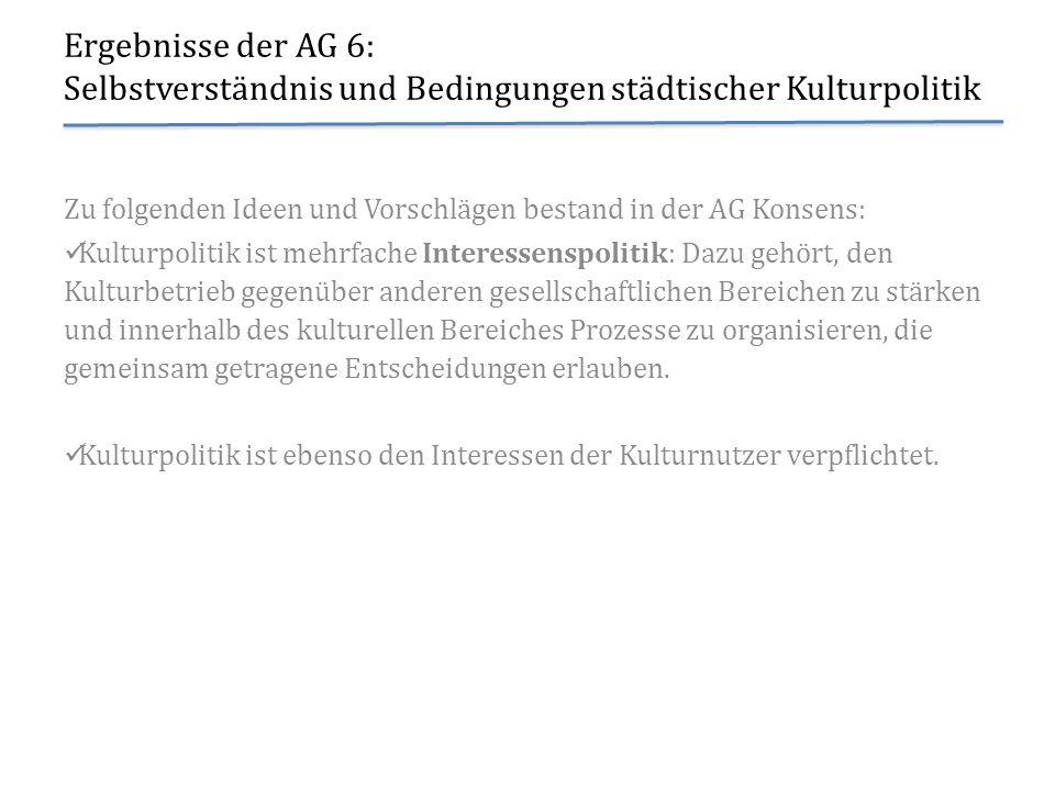 Ergebnisse der AG 6: Selbstverständnis und Bedingungen städtischer Kulturpolitik