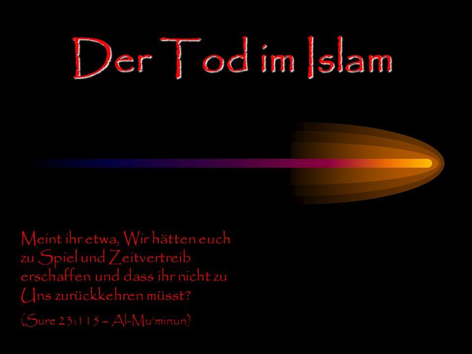 Der Tod im Islam Meint ihr etwa, Wir hätten euch zu Spiel und Zeitvertreib erschaffen und dass ihr nicht zu Uns zurückkehren müsst