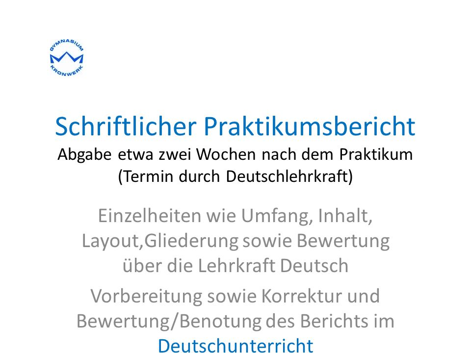 Schriftlicher Praktikumsbericht Abgabe etwa zwei Wochen nach dem Praktikum (Termin durch Deutschlehrkraft)