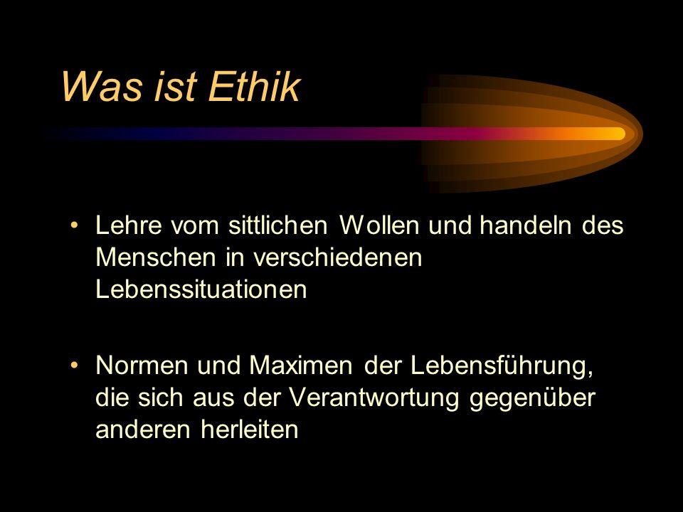 Was ist Ethik Lehre vom sittlichen Wollen und handeln des Menschen in verschiedenen Lebenssituationen.
