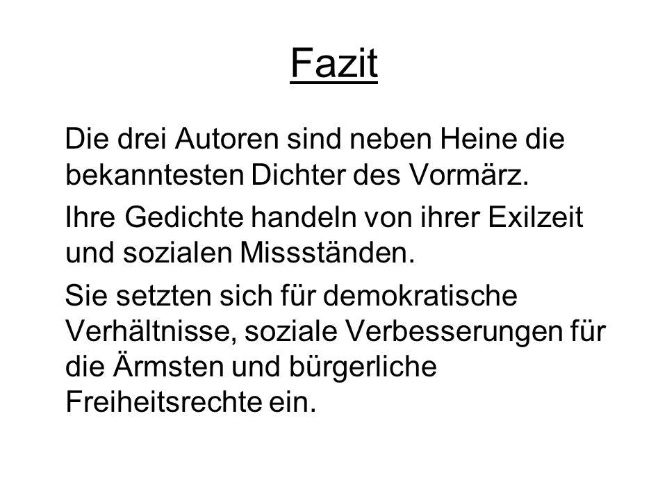 FazitDie drei Autoren sind neben Heine die bekanntesten Dichter des Vormärz. Ihre Gedichte handeln von ihrer Exilzeit und sozialen Missständen.