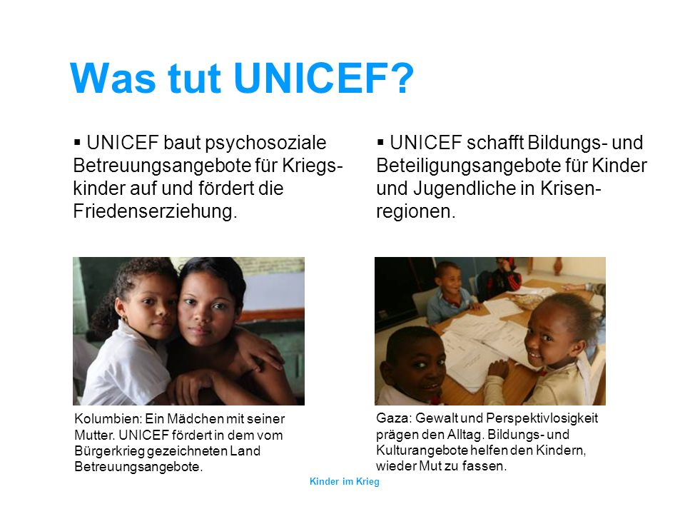 Was tut UNICEF UNICEF baut psychosoziale Betreuungsangebote für Kriegs-kinder auf und fördert die Friedenserziehung.
