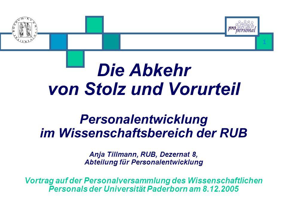 Die Abkehr von Stolz und Vorurteil Personalentwicklung im Wissenschaftsbereich der RUB Anja Tillmann, RUB, Dezernat 8, Abteilung für Personalentwicklung Vortrag auf der Personalversammlung des Wissenschaftlichen Personals der Universität Paderborn am 8.12.2005