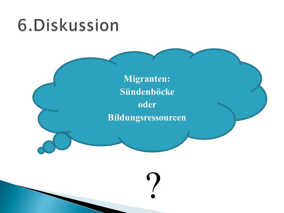 6.Diskussion Migranten: Sündenböcke oder Bildungsressourcen