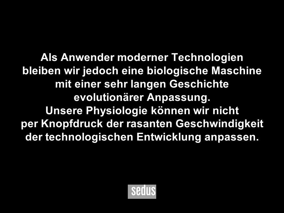 Als Anwender moderner Technologien bleiben wir jedoch eine biologische Maschine mit einer sehr langen Geschichte evolutionärer Anpassung.