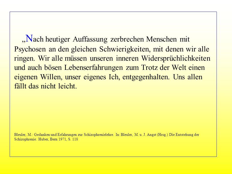 """""""Nach heutiger Auffassung zerbrechen Menschen mit Psychosen an den gleichen Schwierigkeiten, mit denen wir alle ringen. Wir alle müssen unseren inneren Widersprüchlichkeiten und auch bösen Lebenserfahrungen zum Trotz der Welt einen eigenen Willen, unser eigenes Ich, entgegenhalten. Uns allen fällt das nicht leicht. Bleuler, M.: Gedanken und Erfahrungen zur Schizophrenielehre. In: Bleuler, M. u. J. Angst (Hrsg.) Die Entstehung der Schizophrenie. Huber, Bern 1971, S. 118"""