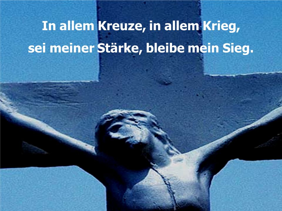 In allem Kreuze, in allem Krieg, sei meiner Stärke, bleibe mein Sieg.