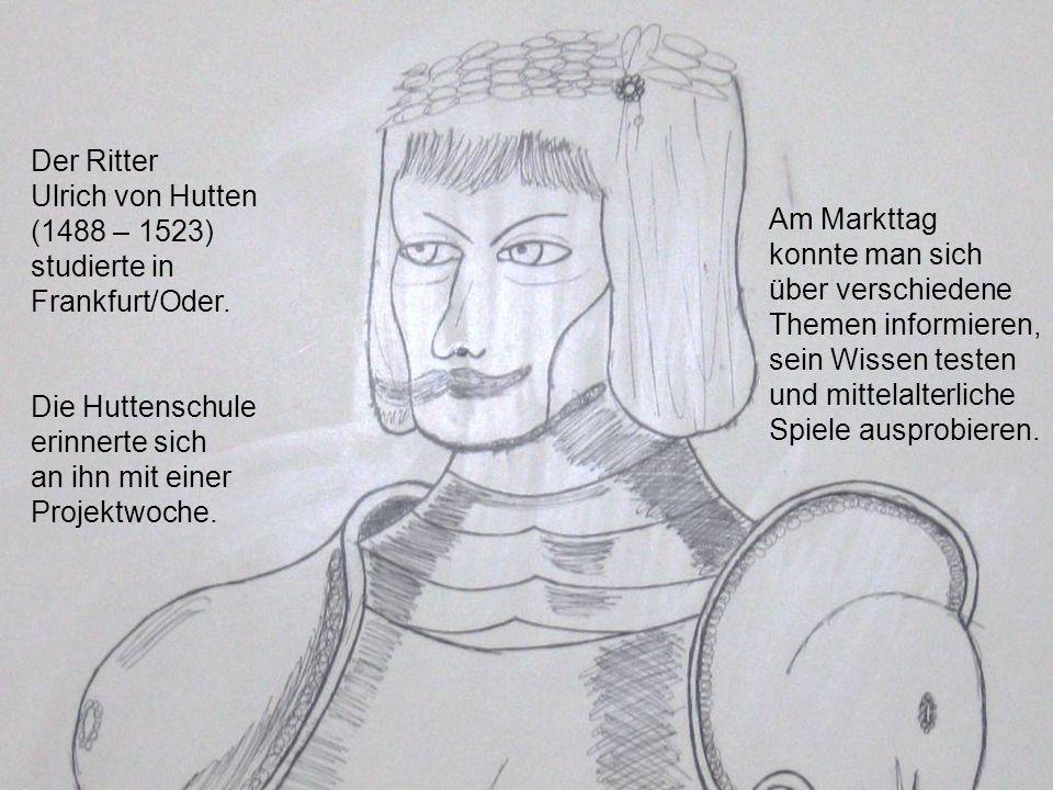 Der Ritter Ulrich von Hutten. (1488 – 1523) studierte in Frankfurt/Oder. Die Huttenschule. erinnerte sich.