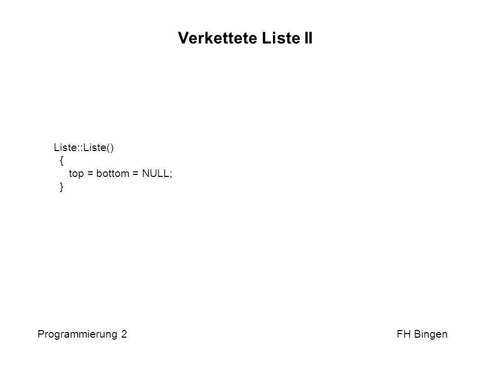 Verkettete Liste II Liste::Liste() { top = bottom = NULL; } Programmierung 2 FH Bingen