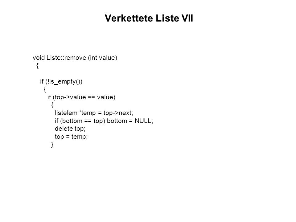 Verkettete Liste VII void Liste::remove (int value) { if (!is_empty()) if (top->value == value) listelem *temp = top->next;