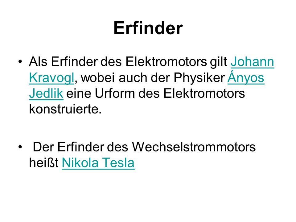 Erfinder Als Erfinder des Elektromotors gilt Johann Kravogl, wobei auch der Physiker Ányos Jedlik eine Urform des Elektromotors konstruierte.