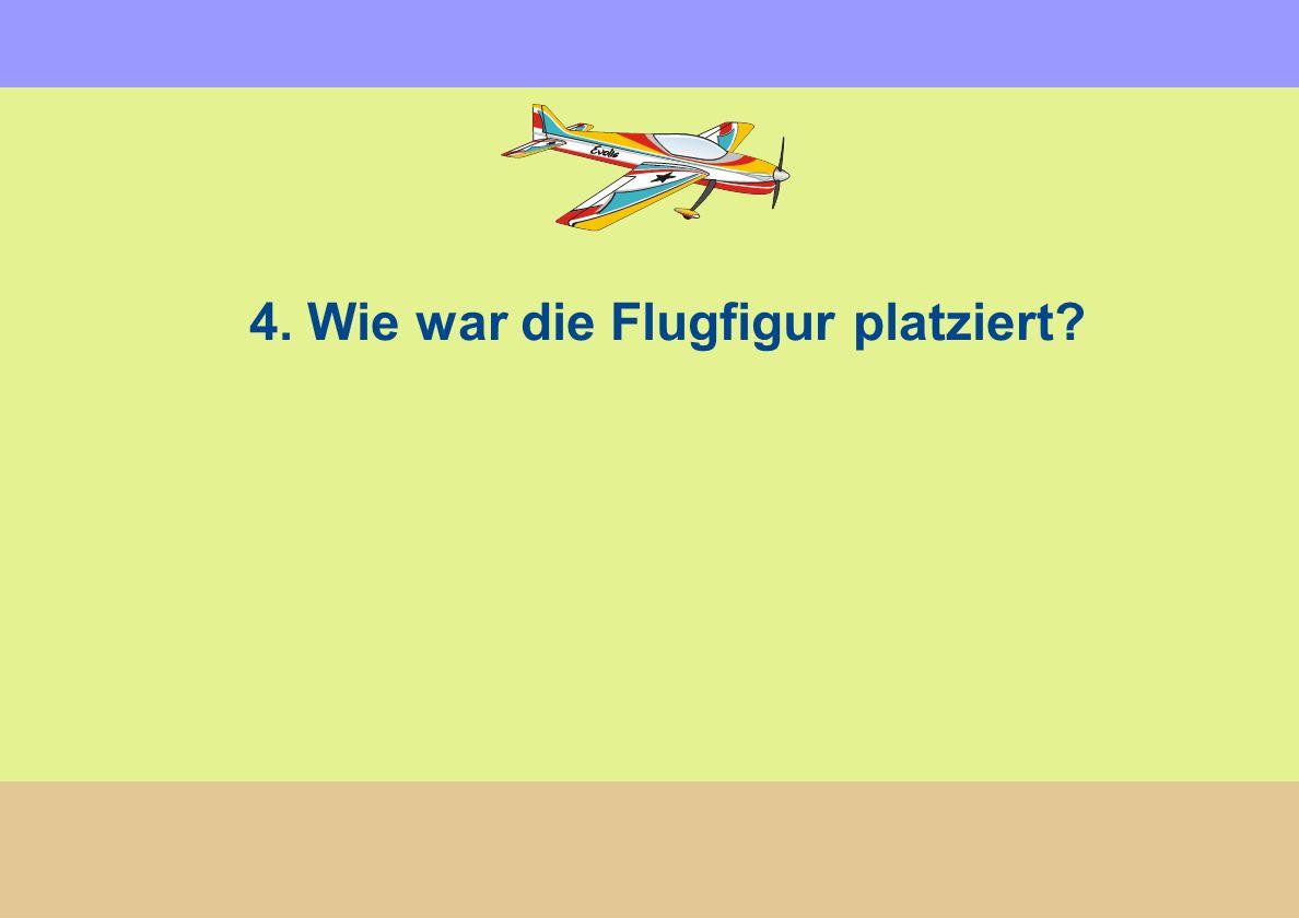 4. Wie war die Flugfigur platziert