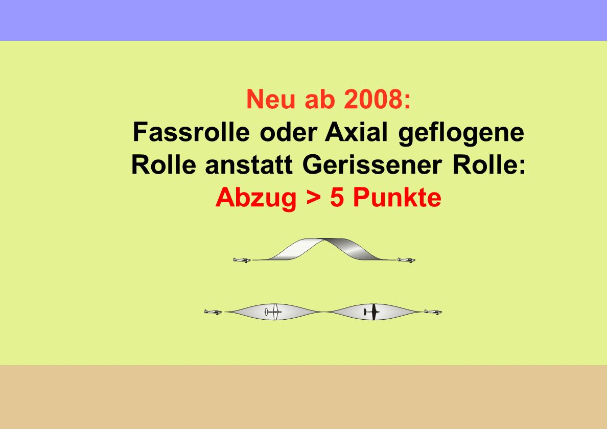 Neu ab 2008: Fassrolle oder Axial geflogene Rolle anstatt Gerissener Rolle: Abzug > 5 Punkte