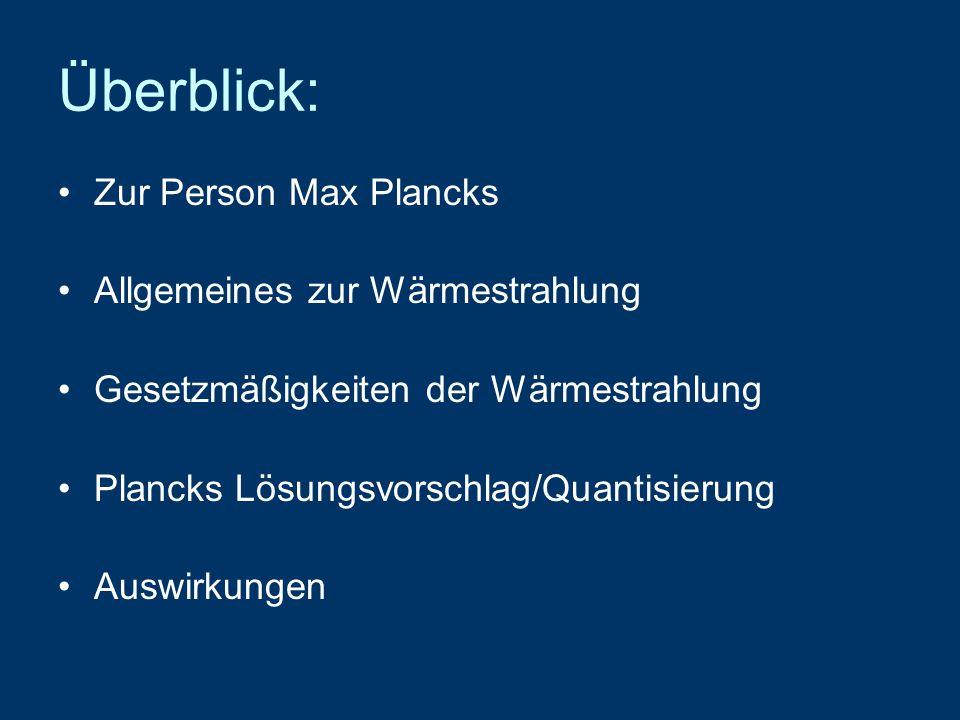 Überblick: Zur Person Max Plancks Allgemeines zur Wärmestrahlung