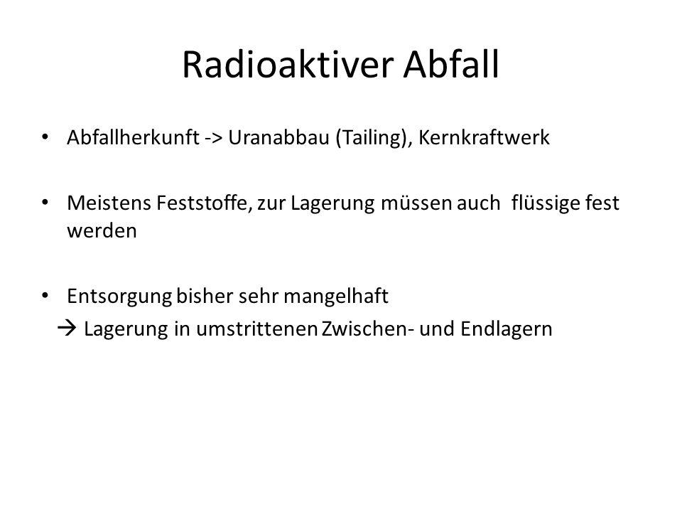 Radioaktiver Abfall Abfallherkunft -> Uranabbau (Tailing), Kernkraftwerk. Meistens Feststoffe, zur Lagerung müssen auch flüssige fest werden.