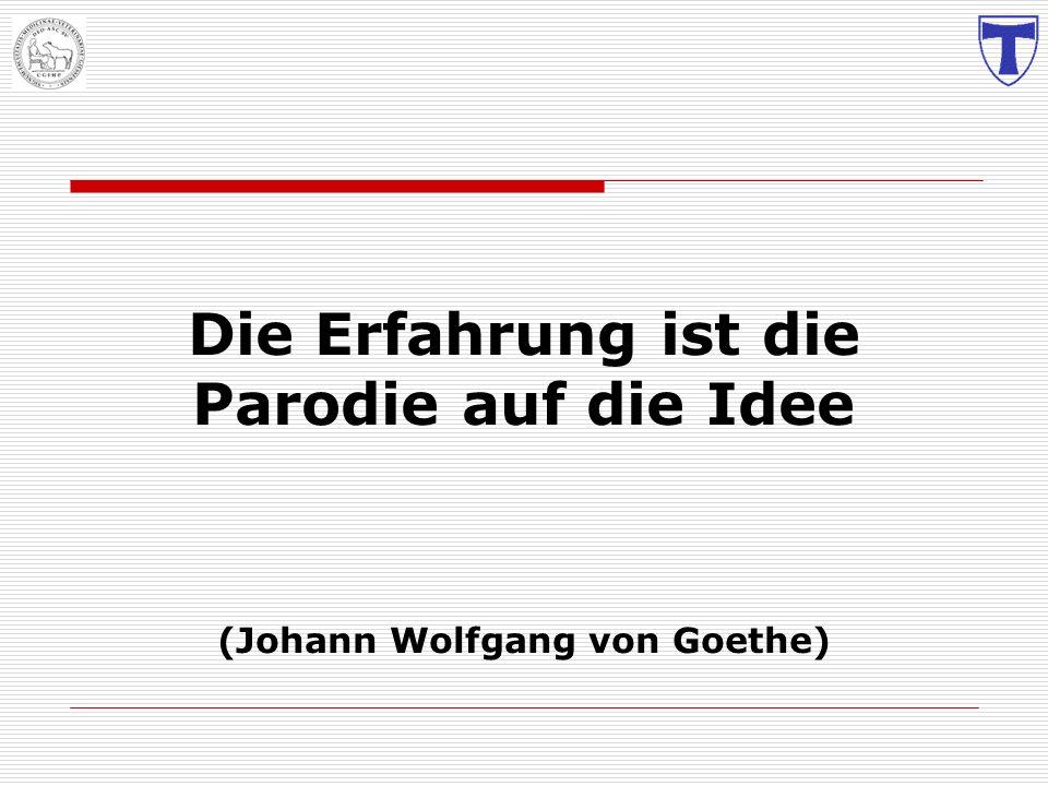 Die Erfahrung ist die Parodie auf die Idee (Johann Wolfgang von Goethe)