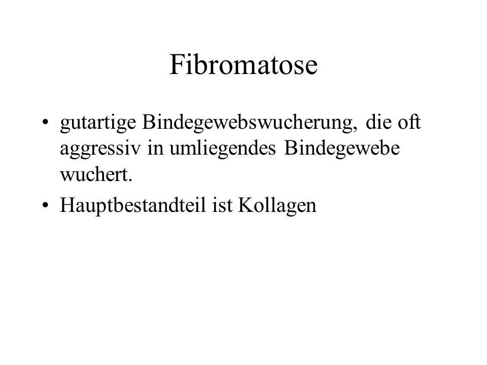 Fibromatose gutartige Bindegewebswucherung, die oft aggressiv in umliegendes Bindegewebe wuchert.