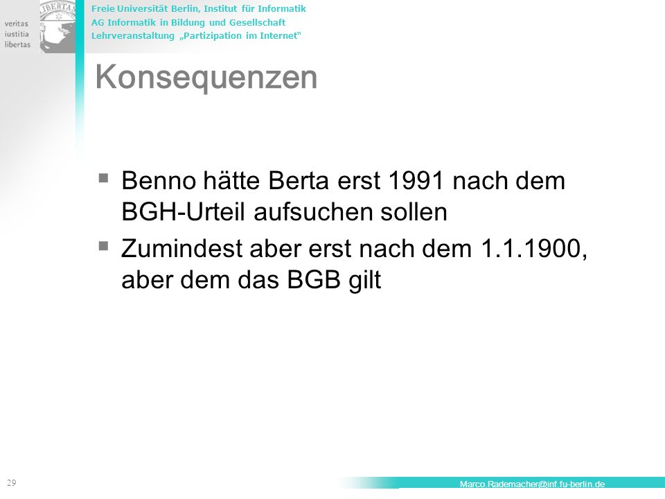 Konsequenzen Benno hätte Berta erst 1991 nach dem BGH-Urteil aufsuchen sollen. Zumindest aber erst nach dem 1.1.1900, aber dem das BGB gilt.